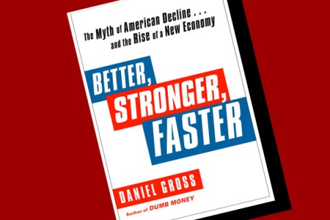 interview with Daniel Gross, author of Better, Faster, Stronger: The Myth of American Decline